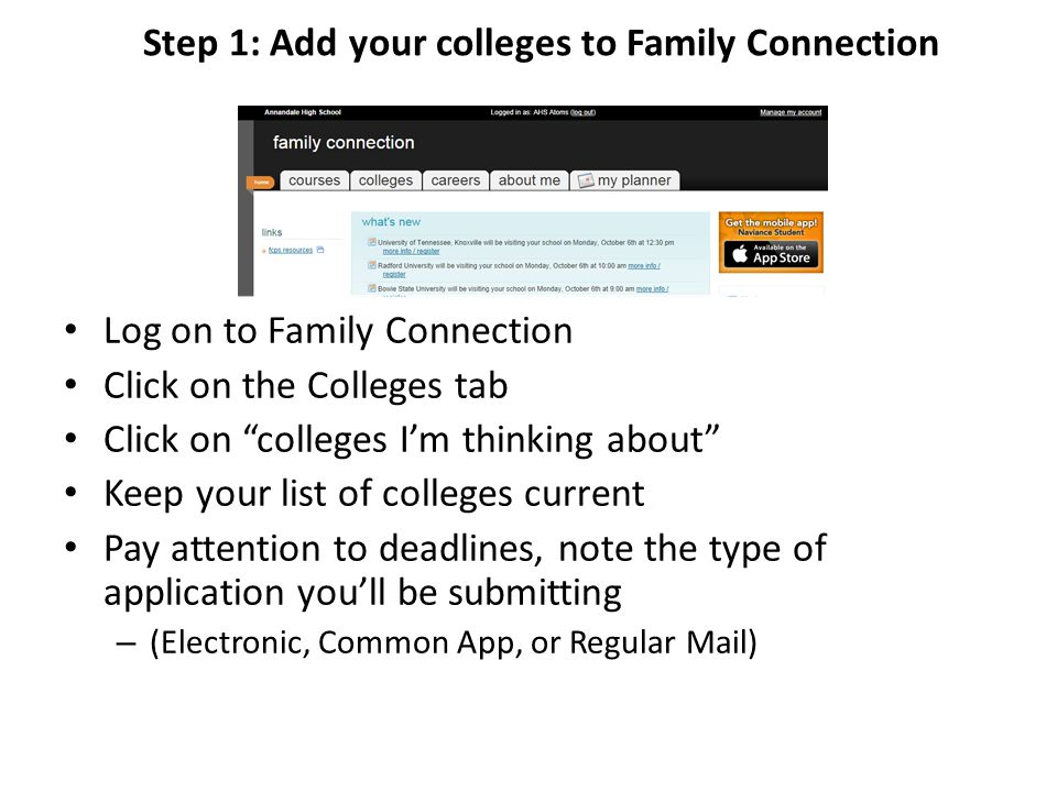 Step 1: Add your colleges to Family Connection Log on to Family Connection Click on the Colleges tab Click on colleges I'm thinking about Keep your list of colleges current Pay attention to deadlines, note the type of application you'll be submitting – (Electronic, Common App, or Regular Mail)