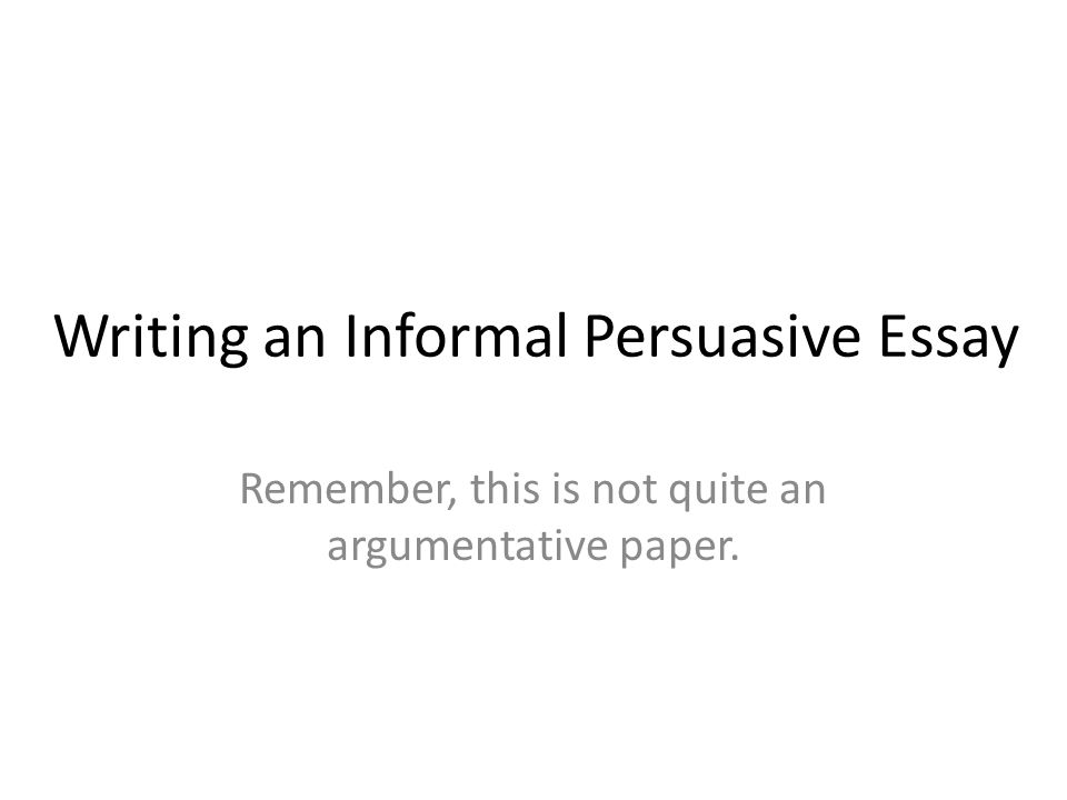 writing an informal persuasive essay remember this is not quite 1 writing an informal persuasive essay remember this is not quite an argumentative paper
