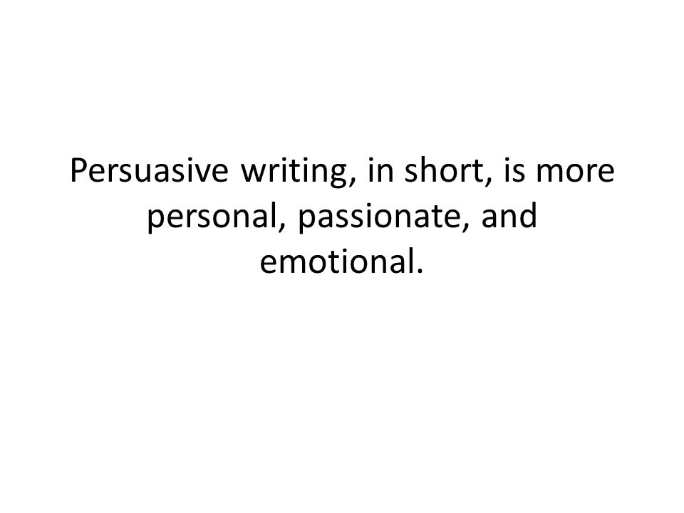 Persuasive writing, in short, is more personal, passionate, and emotional.