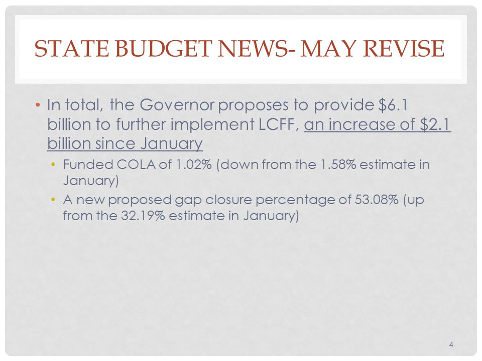 In total, the Governor proposes to provide $6.1 billion to further implement LCFF, an increase of $2.1 billion since January Funded COLA of 1.02% (down from the 1.58% estimate in January) A new proposed gap closure percentage of 53.08% (up from the 32.19% estimate in January) 4 STATE BUDGET NEWS- MAY REVISE