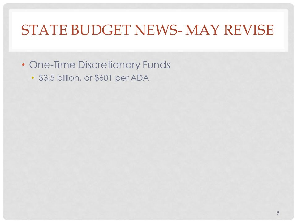 One-Time Discretionary Funds $3.5 billion, or $601 per ADA 9 STATE BUDGET NEWS- MAY REVISE