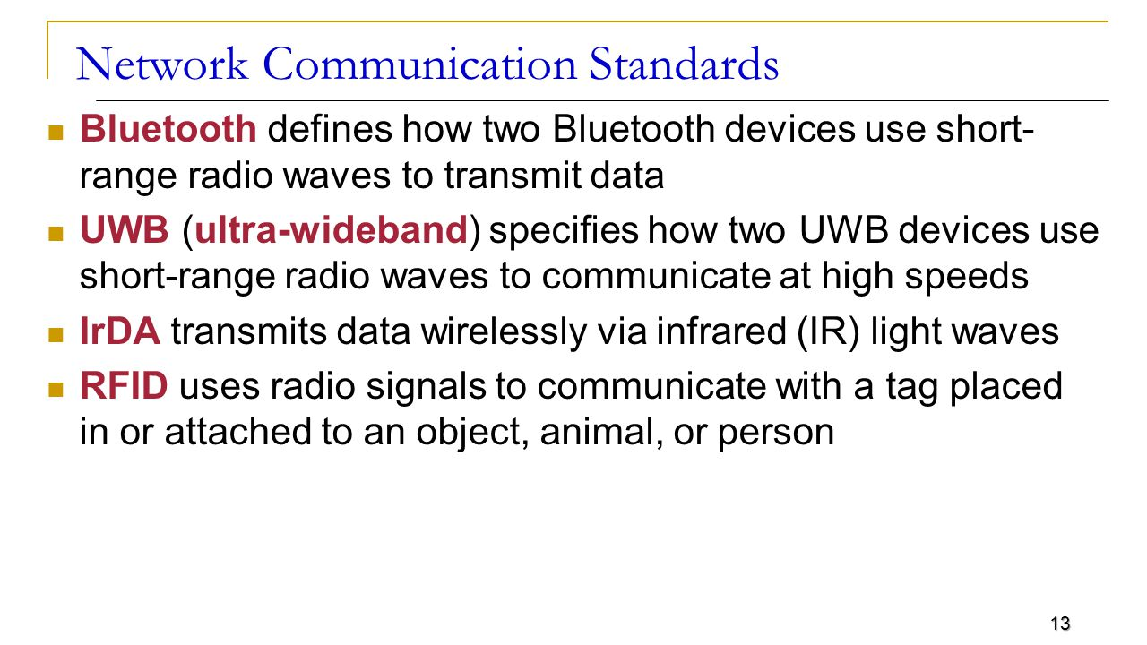 13 Network Communication Standards Bluetooth defines how two Bluetooth devices use short- range radio waves to transmit data UWB (ultra-wideband) specifies how two UWB devices use short-range radio waves to communicate at high speeds IrDA transmits data wirelessly via infrared (IR) light waves RFID uses radio signals to communicate with a tag placed in or attached to an object, animal, or person