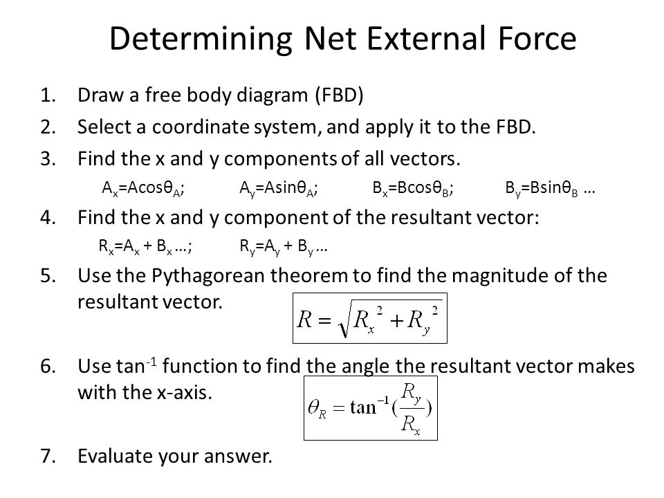 Determining Net External Force 1.Draw a free body diagram (FBD) 2.Select a coordinate system, and apply it to the FBD.