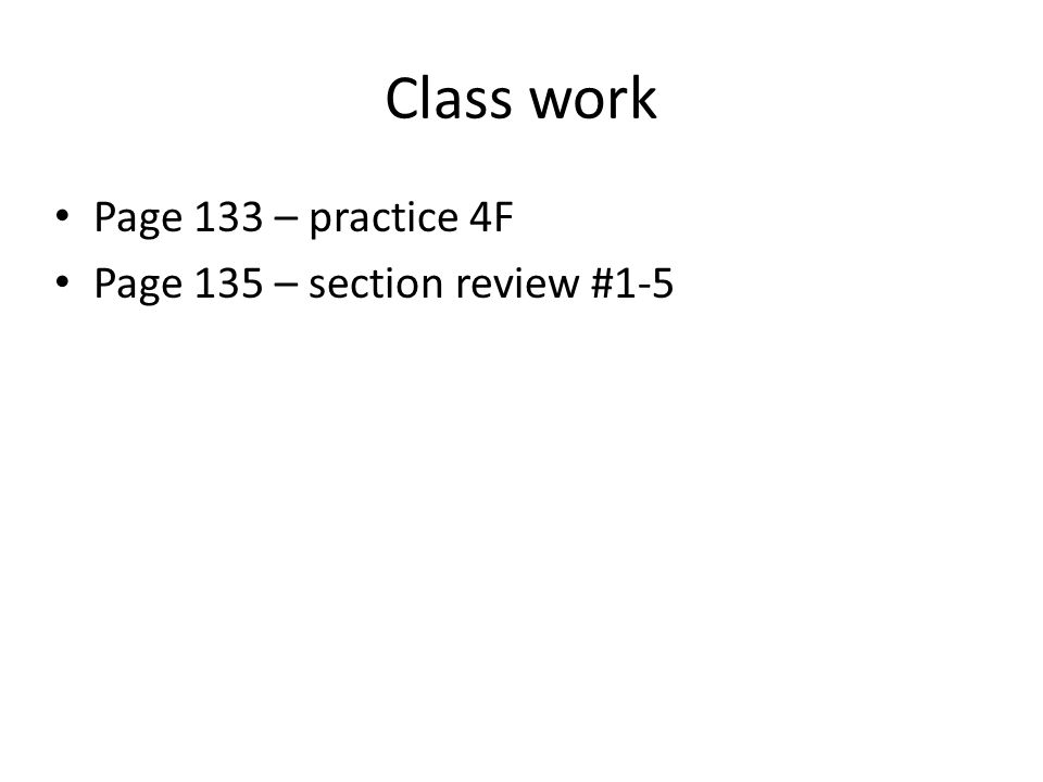 Class work Page 133 – practice 4F Page 135 – section review #1-5