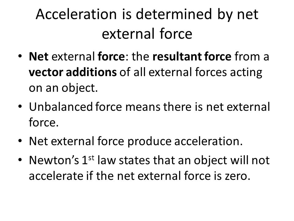 Acceleration is determined by net external force Net external force: the resultant force from a vector additions of all external forces acting on an object.