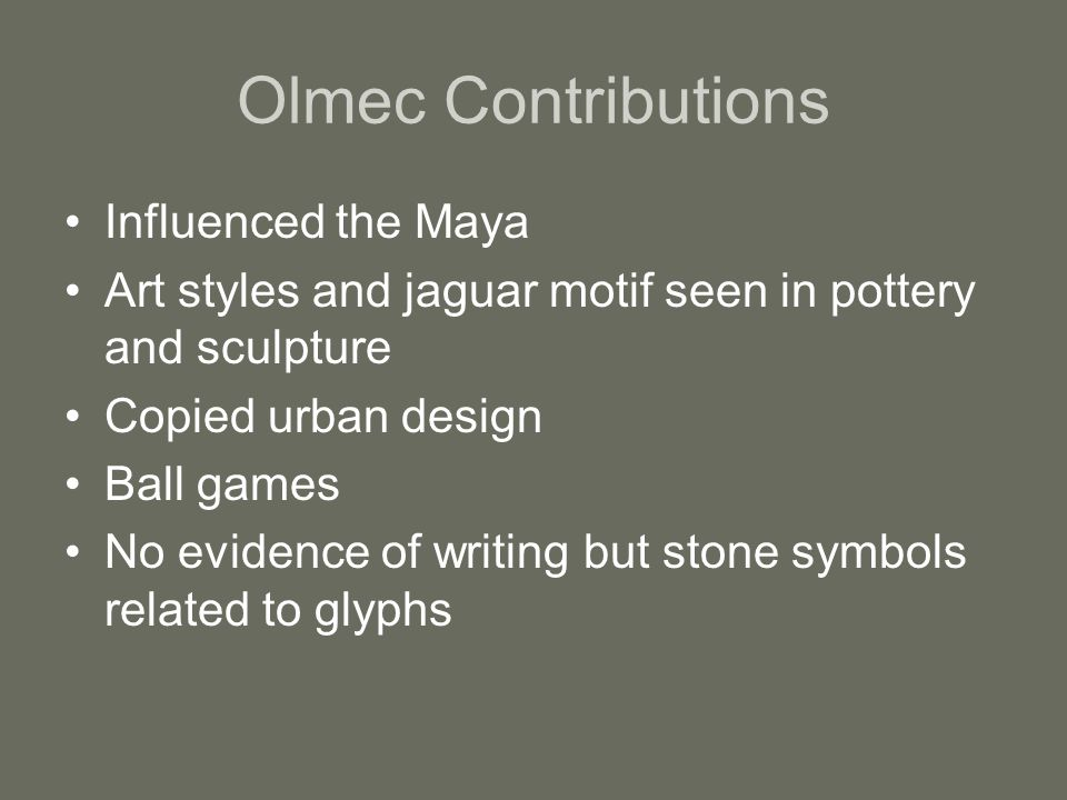 Olmec Contributions Influenced the Maya Art styles and jaguar motif seen in pottery and sculpture Copied urban design Ball games No evidence of writing but stone symbols related to glyphs