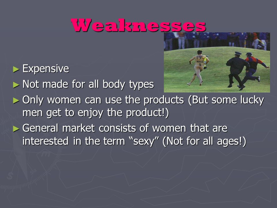 Weaknesses ► Expensive ► Not made for all body types ► Only women can use the products (But some lucky men get to enjoy the product!) ► General market consists of women that are interested in the term sexy (Not for all ages!)