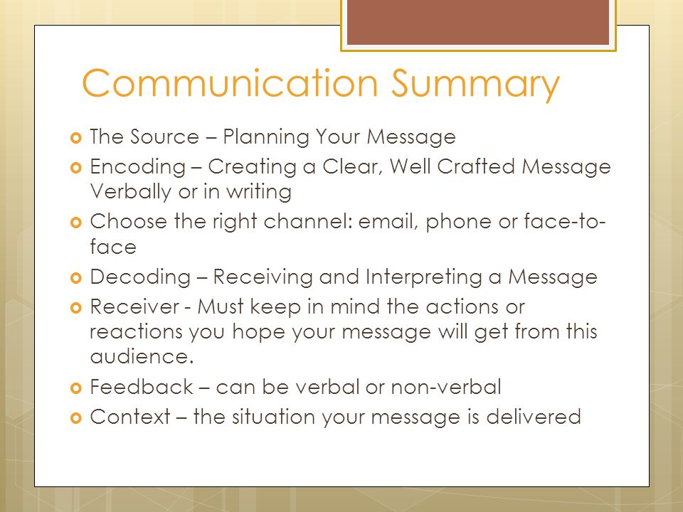 Communication Summary  The Source – Planning Your Message  Encoding – Creating a Clear, Well Crafted Message Verbally or in writing  Choose the right channel: email, phone or face-to- face  Decoding – Receiving and Interpreting a Message  Receiver - Must keep in mind the actions or reactions you hope your message will get from this audience.