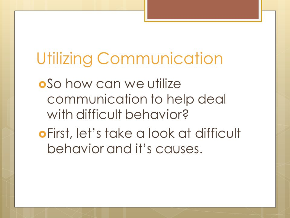 Utilizing Communication  So how can we utilize communication to help deal with difficult behavior?  First, let's take a look at difficult behavior a