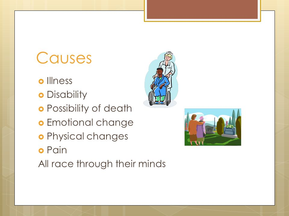 Causes  Illness  Disability  Possibility of death  Emotional change  Physical changes  Pain All race through their minds