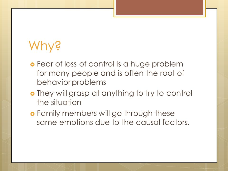 Why?  Fear of loss of control is a huge problem for many people and is often the root of behavior problems  They will grasp at anything to try to co