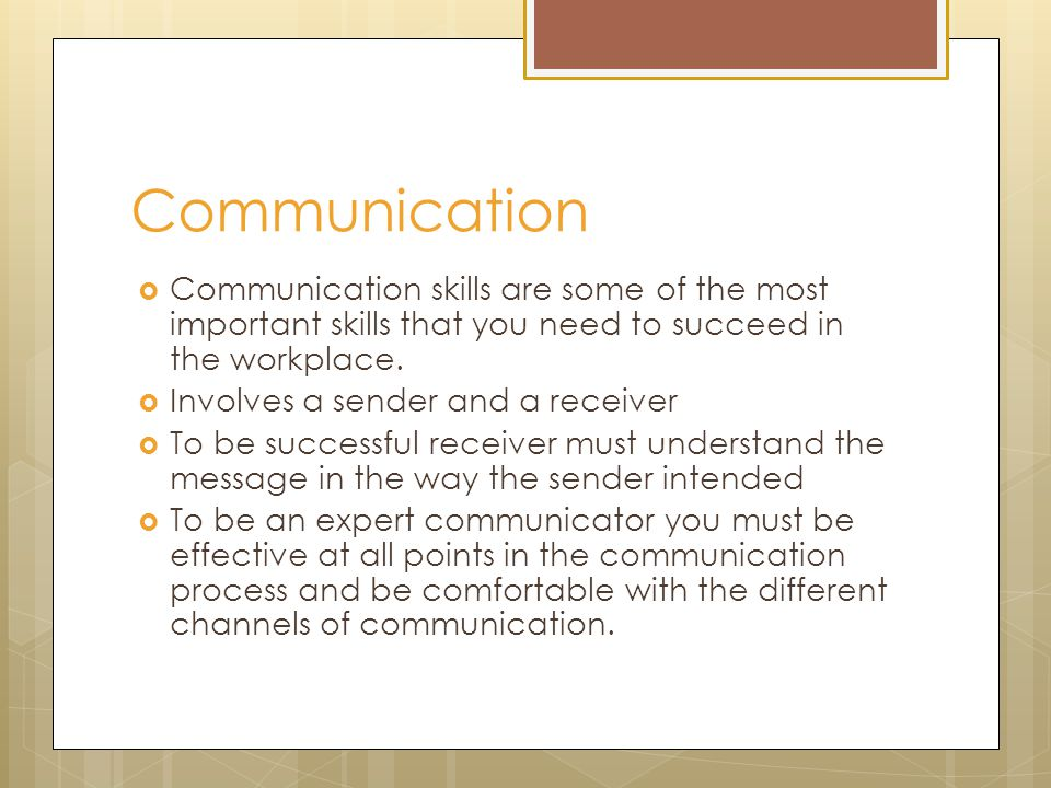 Communication  Communication skills are some of the most important skills that you need to succeed in the workplace.  Involves a sender and a receiv