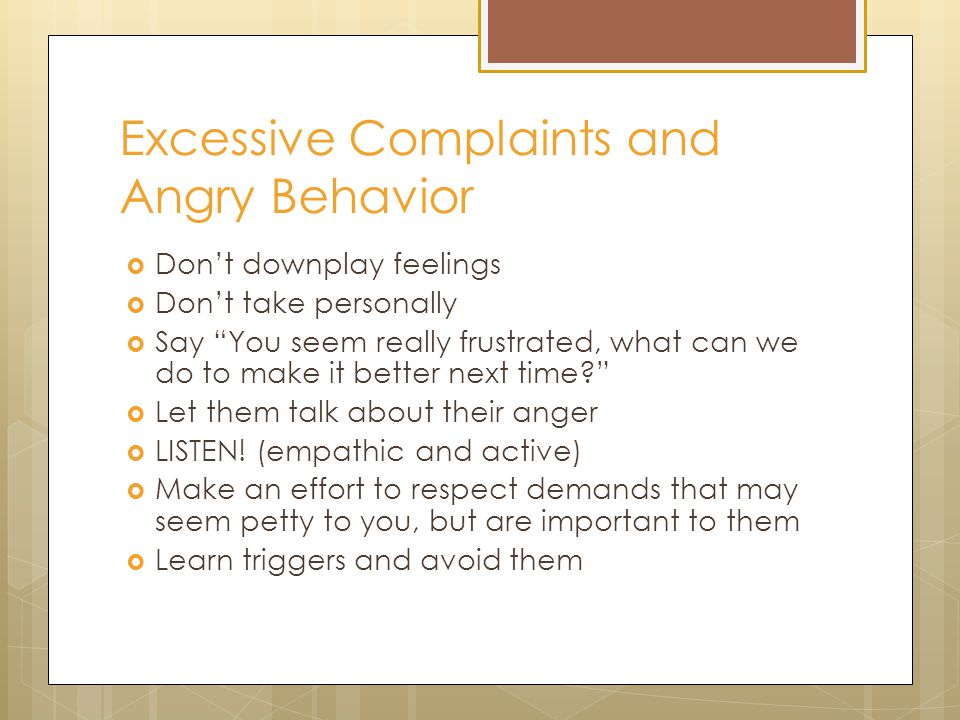 Excessive Complaints and Angry Behavior  Don't downplay feelings  Don't take personally  Say You seem really frustrated, what can we do to make it better next time  Let them talk about their anger  LISTEN.