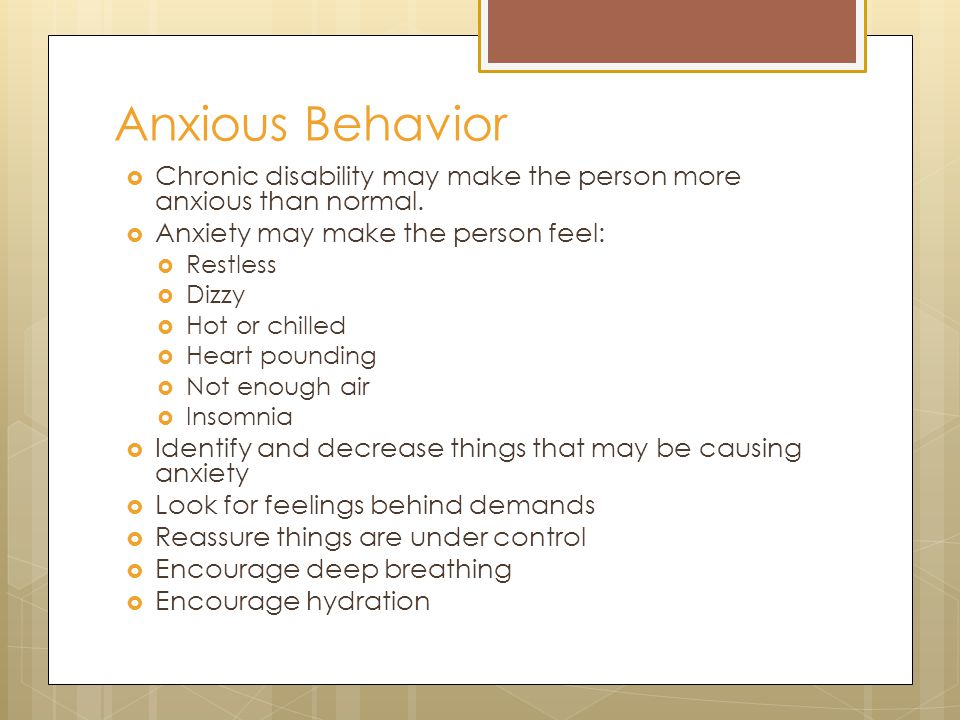 Anxious Behavior  Chronic disability may make the person more anxious than normal.  Anxiety may make the person feel:  Restless  Dizzy  Hot or ch