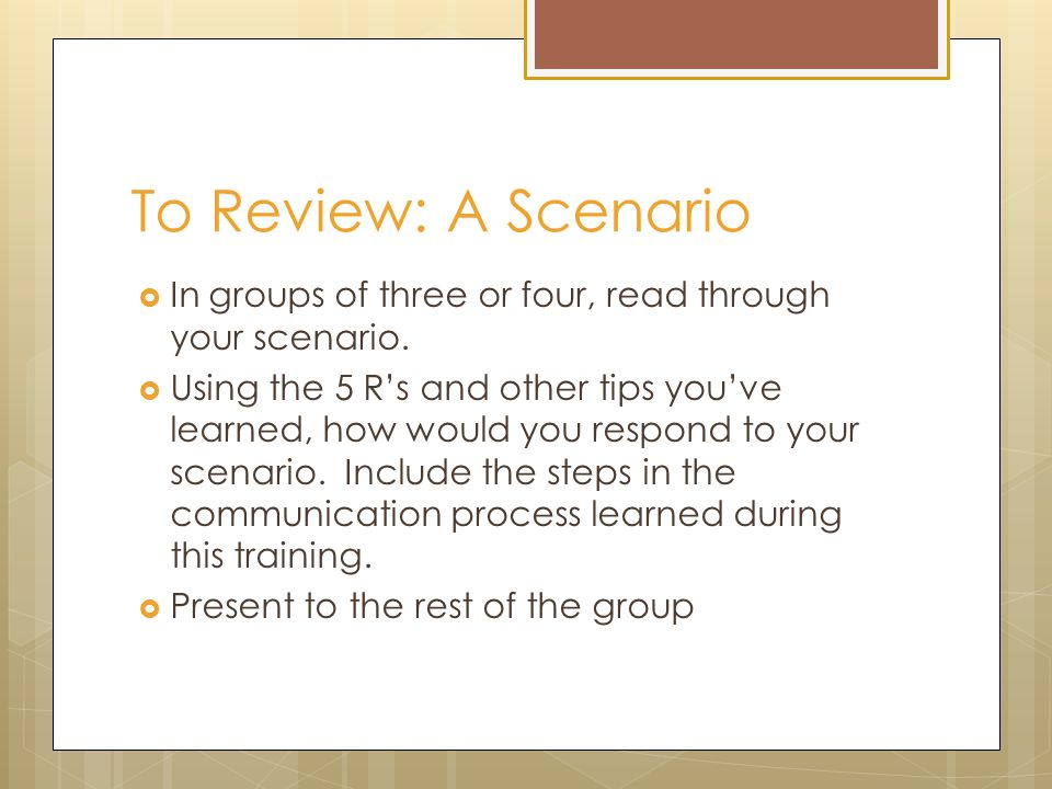 To Review: A Scenario  In groups of three or four, read through your scenario.  Using the 5 R's and other tips you've learned, how would you respond