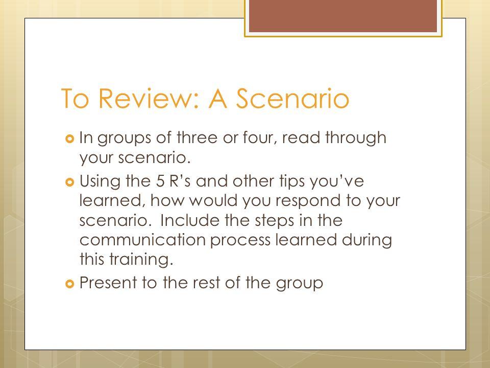 To Review: A Scenario  In groups of three or four, read through your scenario.