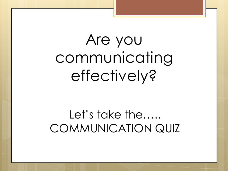 Let's take the….. COMMUNICATION QUIZ Are you communicating effectively