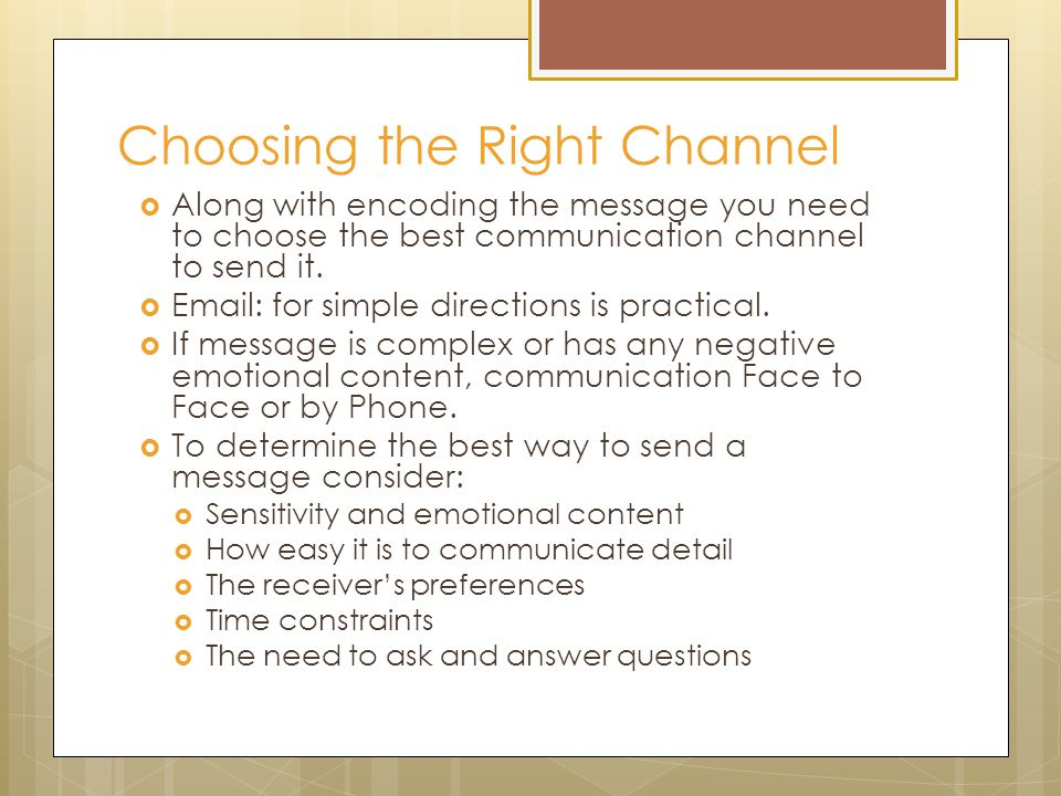 Choosing the Right Channel  Along with encoding the message you need to choose the best communication channel to send it.
