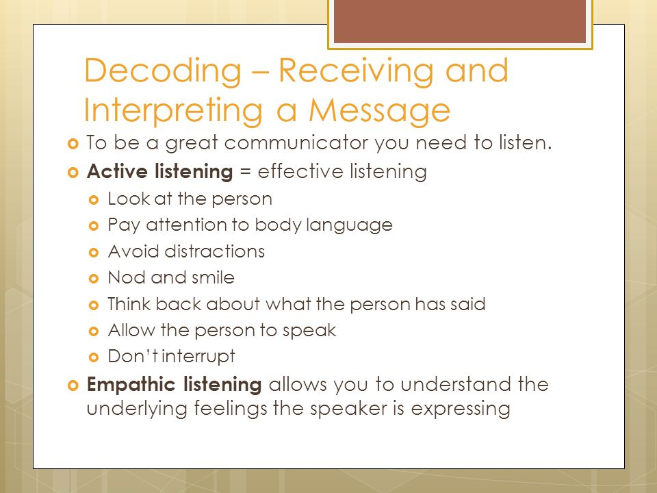 Decoding – Receiving and Interpreting a Message  To be a great communicator you need to listen.  Active listening = effective listening  Look at th