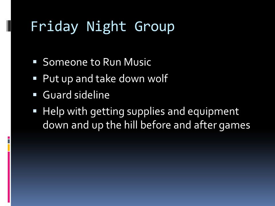 Friday Night Group  Someone to Run Music  Put up and take down wolf  Guard sideline  Help with getting supplies and equipment down and up the hill before and after games