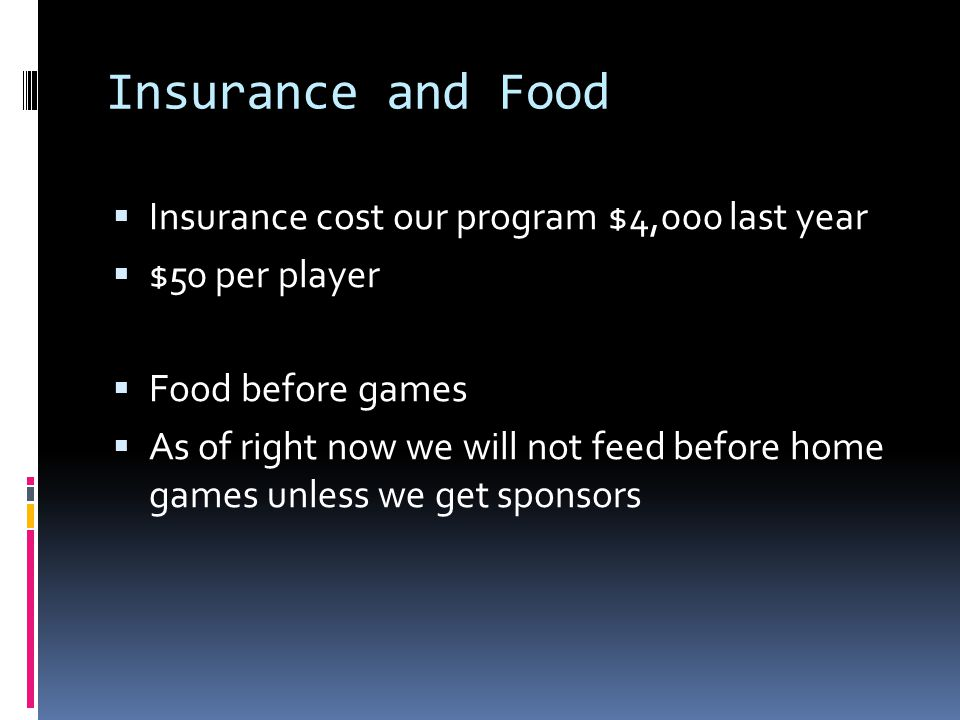 Insurance and Food  Insurance cost our program $4,000 last year  $50 per player  Food before games  As of right now we will not feed before home games unless we get sponsors