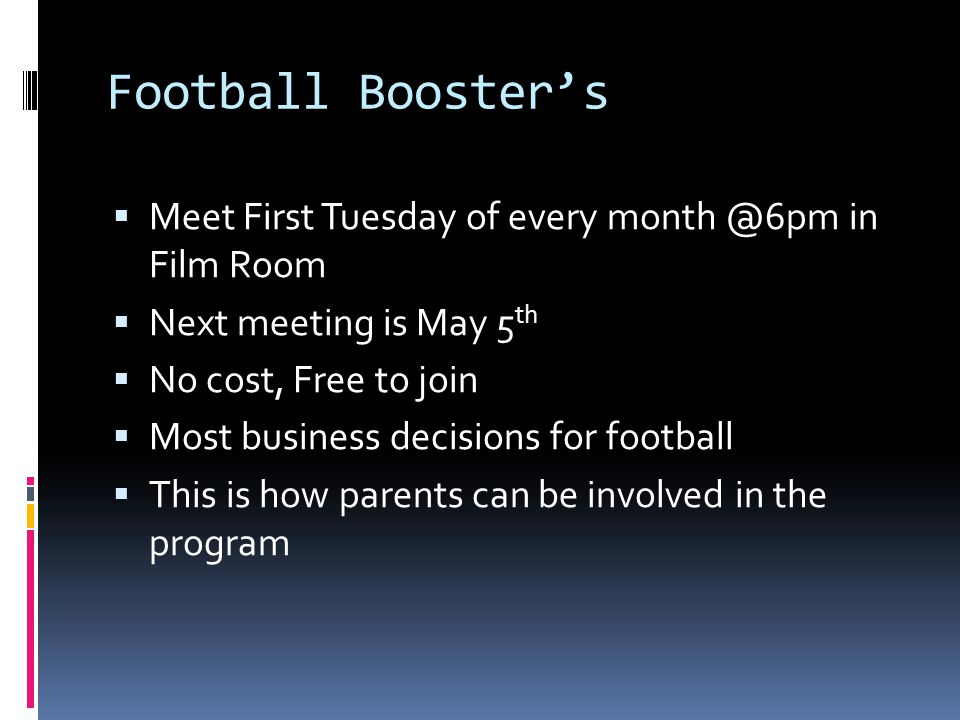 Football Booster's  Meet First Tuesday of every in Film Room  Next meeting is May 5 th  No cost, Free to join  Most business decisions for football  This is how parents can be involved in the program