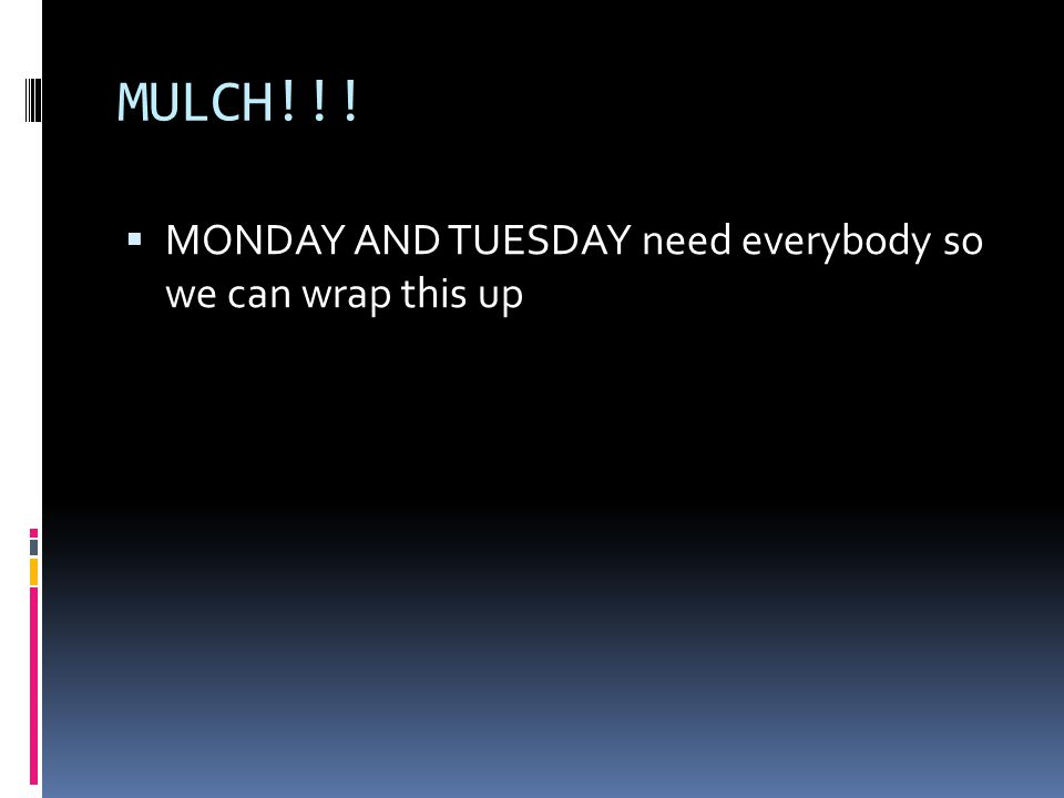 MULCH!!!  MONDAY AND TUESDAY need everybody so we can wrap this up