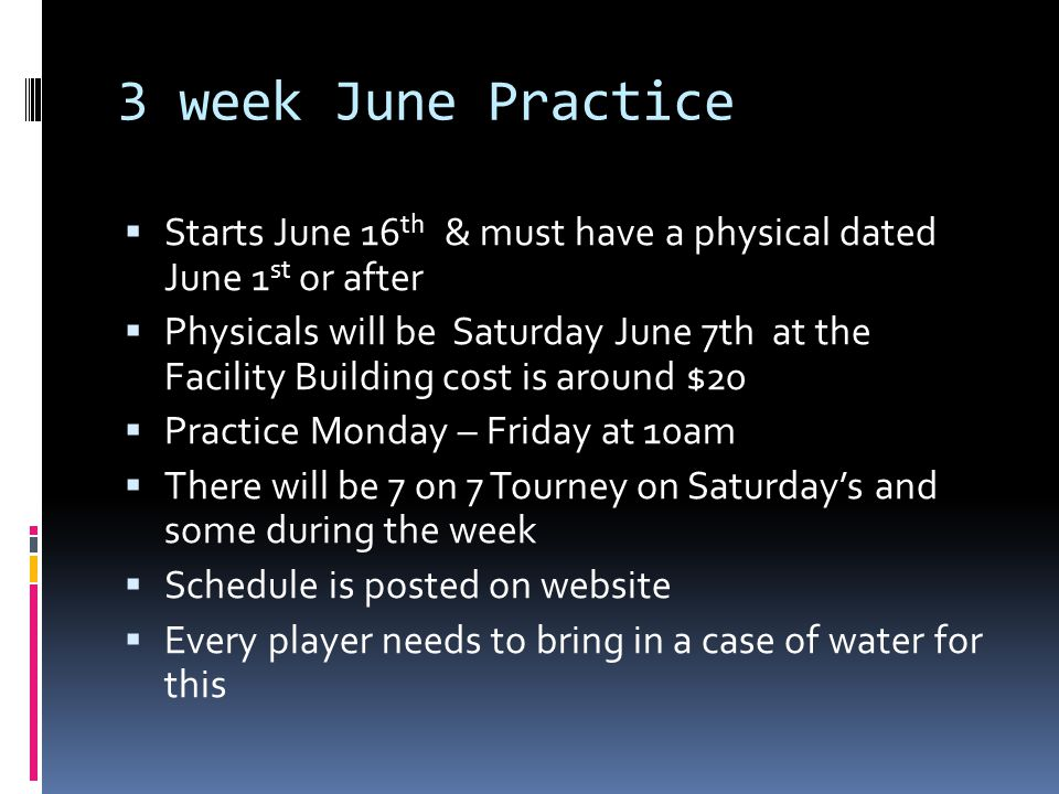 3 week June Practice  Starts June 16 th & must have a physical dated June 1 st or after  Physicals will be Saturday June 7th at the Facility Building cost is around $20  Practice Monday – Friday at 10am  There will be 7 on 7 Tourney on Saturday's and some during the week  Schedule is posted on website  Every player needs to bring in a case of water for this