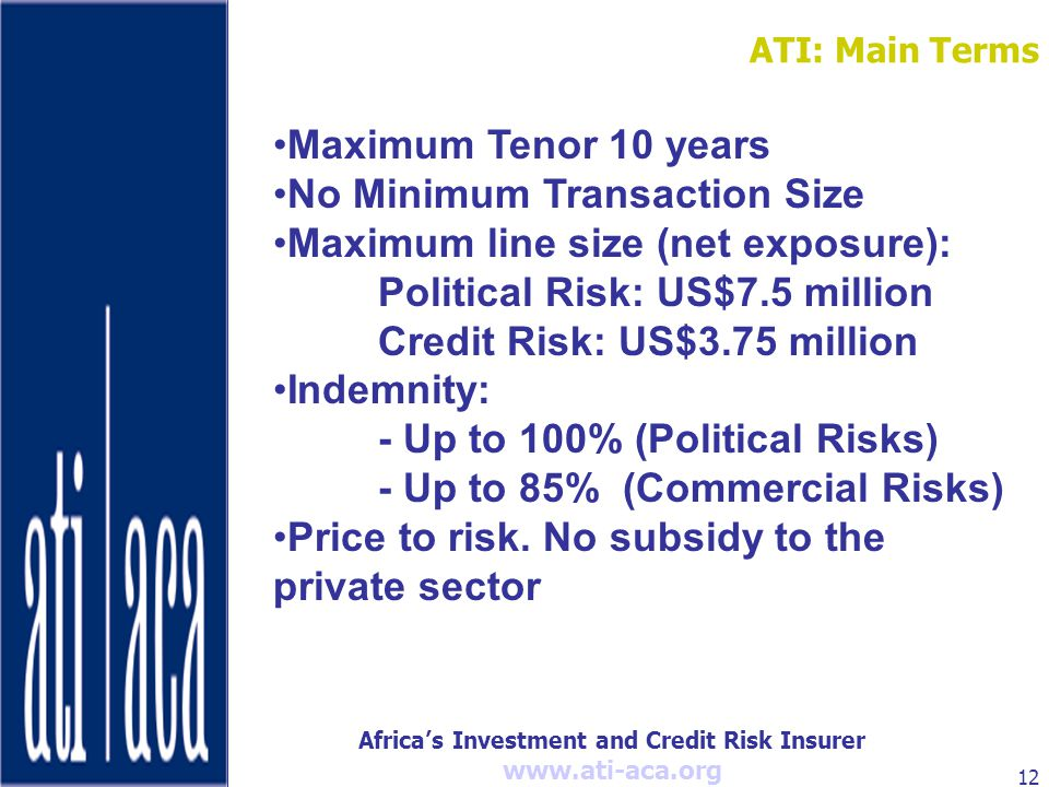 Africa's Investment and Credit Risk Insurer   12 Maximum Tenor 10 years No Minimum Transaction Size Maximum line size (net exposure): Political Risk: US$7.5 million Credit Risk: US$3.75 million Indemnity: - Up to 100% (Political Risks) - Up to 85% (Commercial Risks) Price to risk.