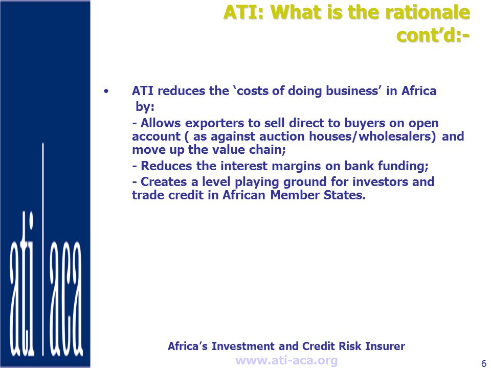 Africa's Investment and Credit Risk Insurer   6 ATI: What is the rationale cont'd:- ATI reduces the 'costs of doing business' in Africa by: - Allows exporters to sell direct to buyers on open account ( as against auction houses/wholesalers) and move up the value chain; - Reduces the interest margins on bank funding; - Creates a level playing ground for investors and trade credit in African Member States.