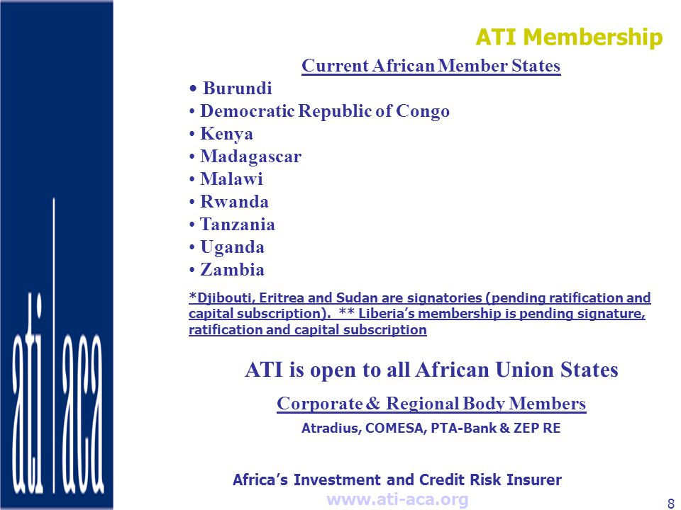 Africa's Investment and Credit Risk Insurer   8 Current African Member States Burundi Democratic Republic of Congo Kenya Madagascar Malawi Rwanda Tanzania Uganda Zambia *Djibouti, Eritrea and Sudan are signatories (pending ratification and capital subscription).