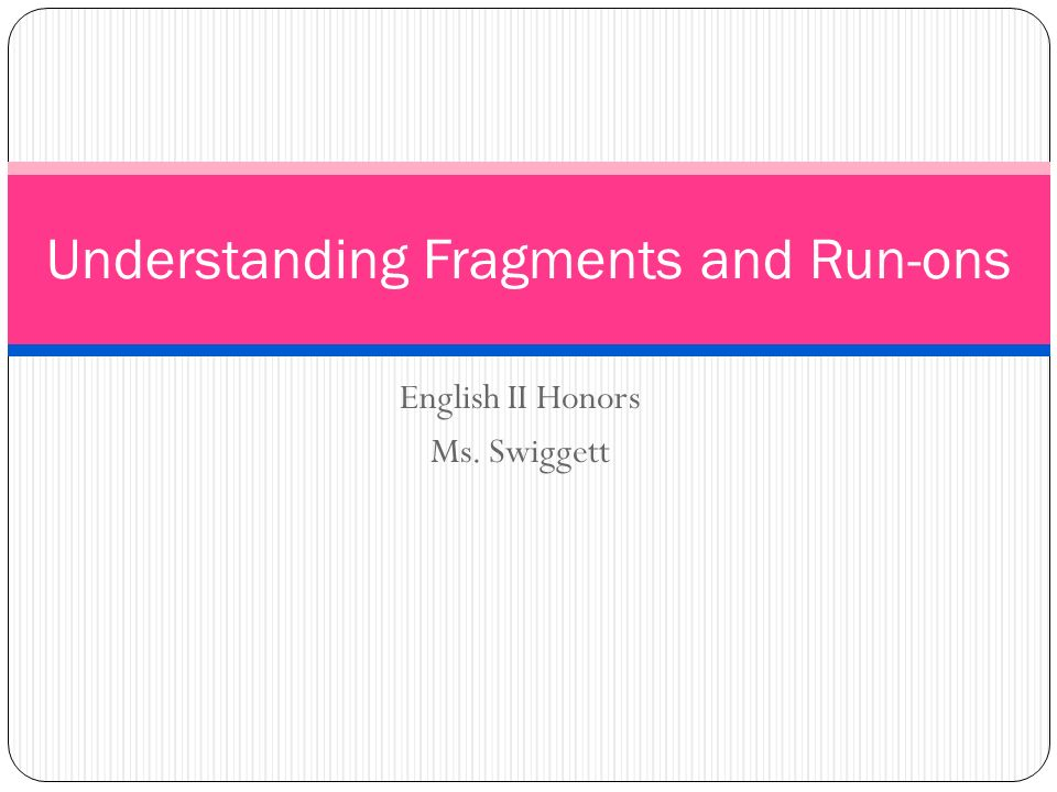 English II Honors Ms. Swiggett Understanding Fragments and Run-ons