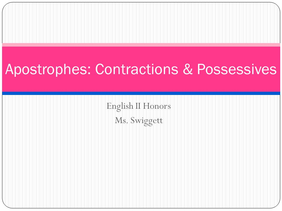 English II Honors Ms. Swiggett Apostrophes: Contractions & Possessives