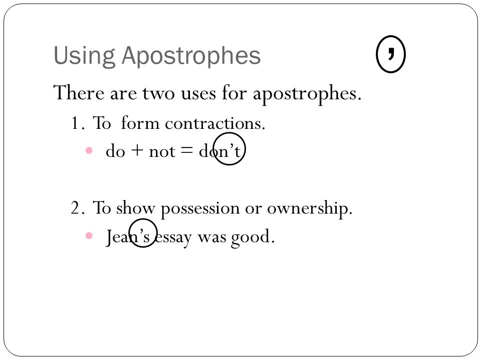 Using Apostrophes There are two uses for apostrophes.