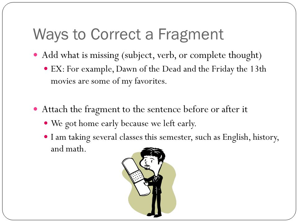 Ways to Correct a Fragment Add what is missing (subject, verb, or complete thought) EX: For example, Dawn of the Dead and the Friday the 13th movies are some of my favorites.