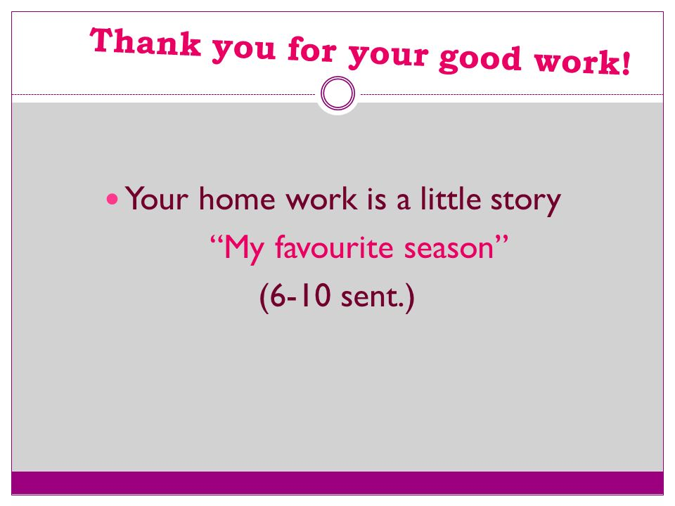 Thank you for your good work! Your home work is a little story My favourite season (6-10 sent.)