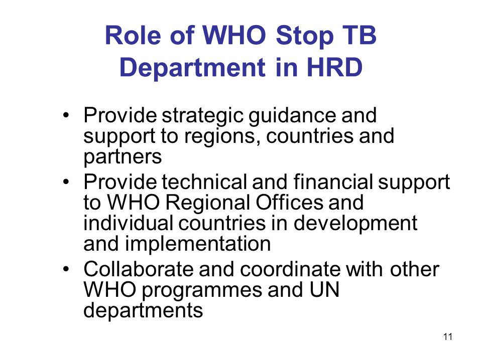 Provide strategic guidance and support to regions, countries and partners Provide technical and financial support to WHO Regional Offices and individual countries in development and implementation Collaborate and coordinate with other WHO programmes and UN departments Role of WHO Stop TB Department in HRD 11