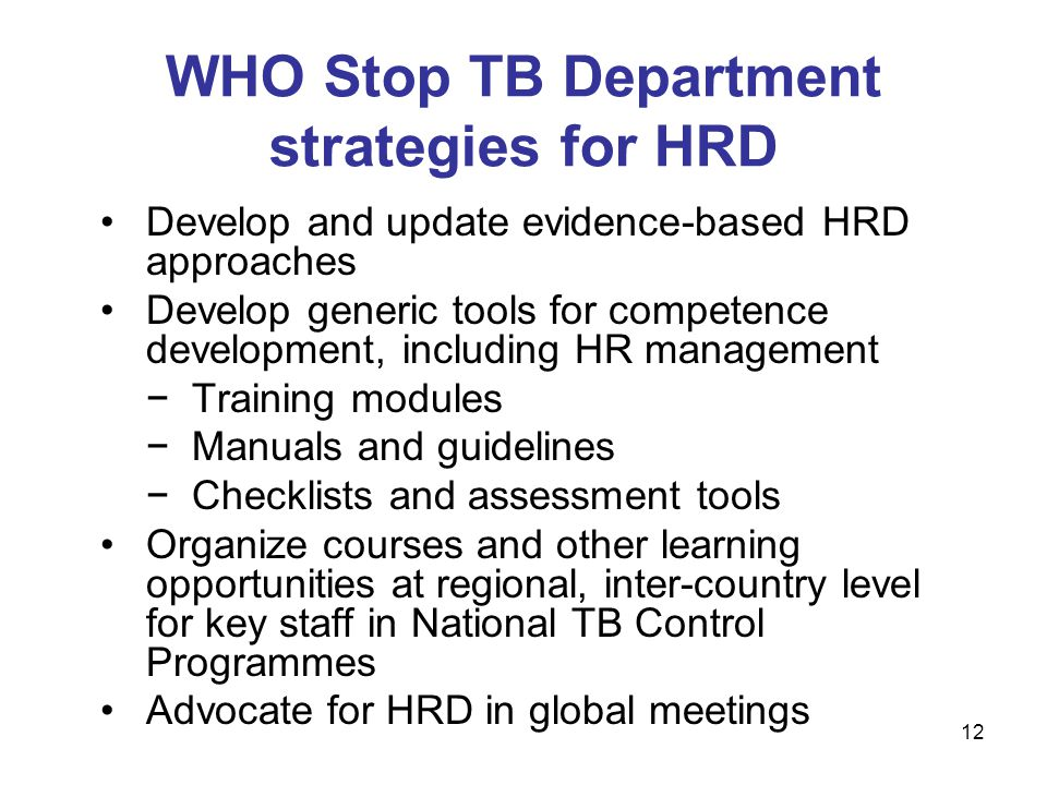 Develop and update evidence-based HRD approaches Develop generic tools for competence development, including HR management −Training modules −Manuals and guidelines −Checklists and assessment tools Organize courses and other learning opportunities at regional, inter-country level for key staff in National TB Control Programmes Advocate for HRD in global meetings WHO Stop TB Department strategies for HRD 12