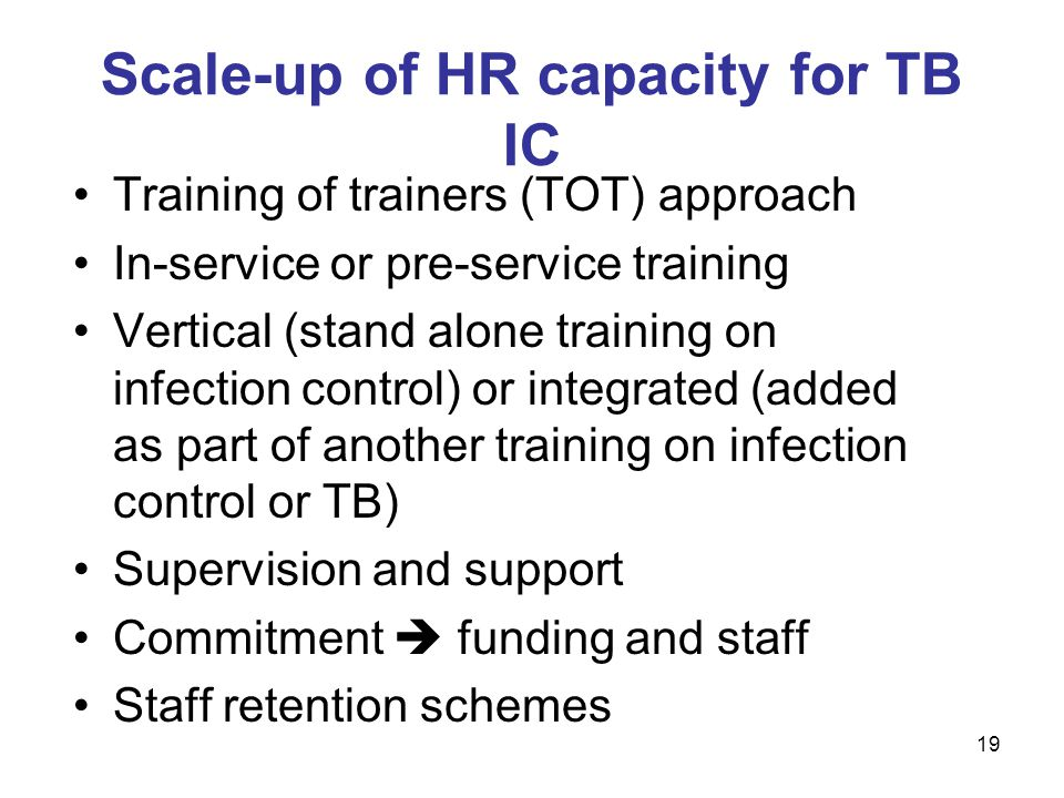 Training of trainers (TOT) approach In-service or pre-service training Vertical (stand alone training on infection control) or integrated (added as part of another training on infection control or TB) Supervision and support Commitment  funding and staff Staff retention schemes Scale-up of HR capacity for TB IC 19