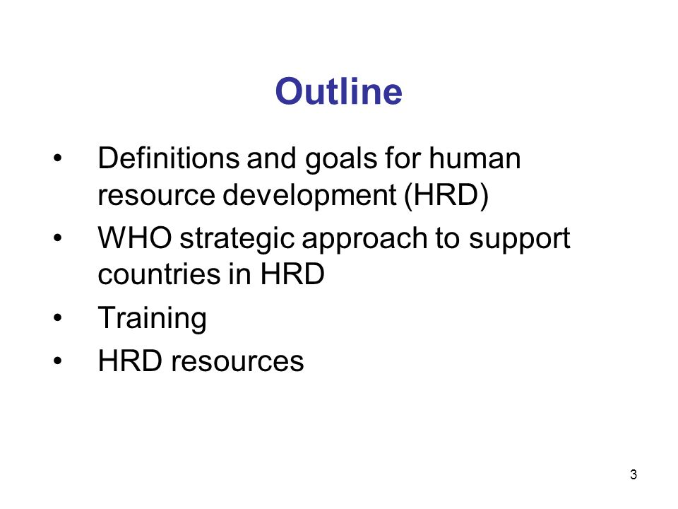 Outline Definitions and goals for human resource development (HRD) WHO strategic approach to support countries in HRD Training HRD resources 3