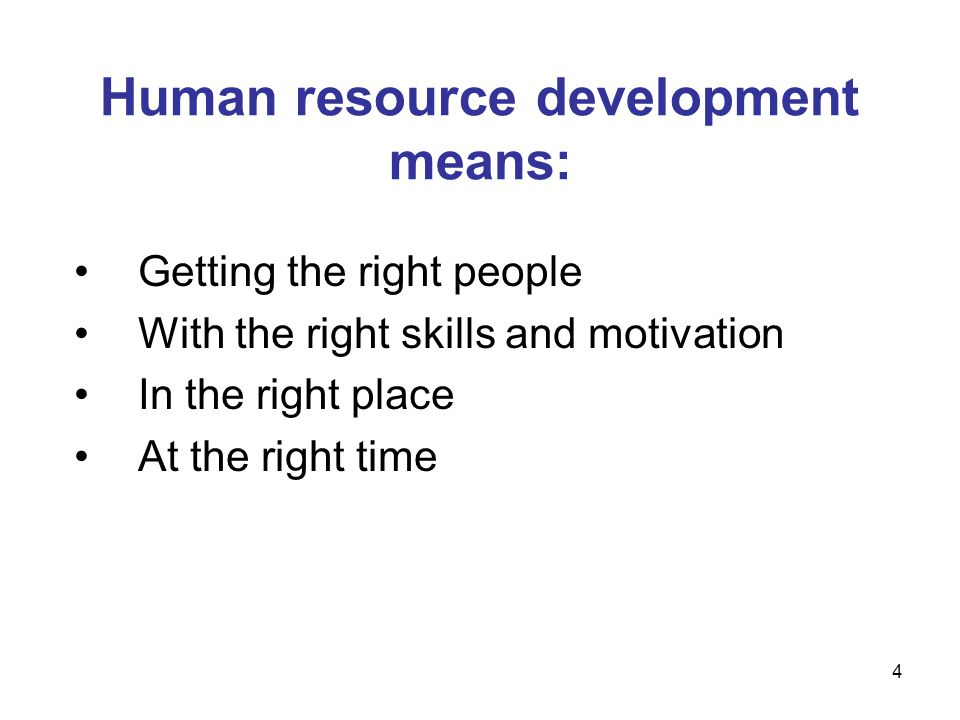 Human resource development means: Getting the right people With the right skills and motivation In the right place At the right time 4