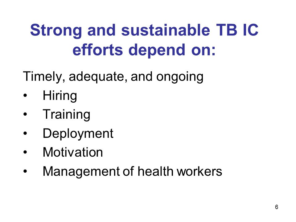 Strong and sustainable TB IC efforts depend on: Timely, adequate, and ongoing Hiring Training Deployment Motivation Management of health workers 6
