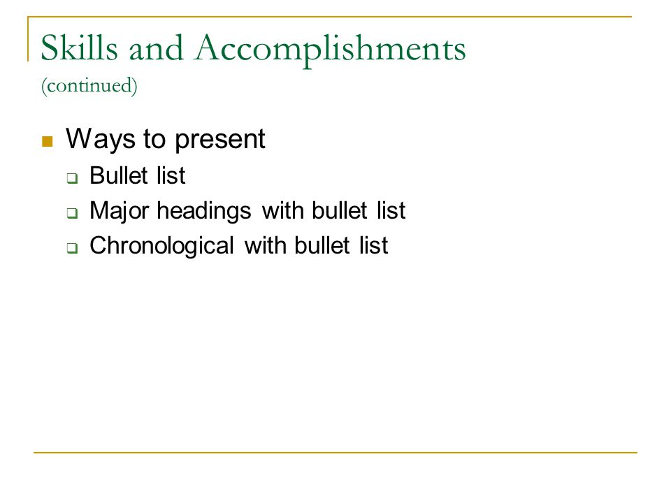 Skills and Accomplishments (continued) Ways to present  Bullet list  Major headings with bullet list  Chronological with bullet list