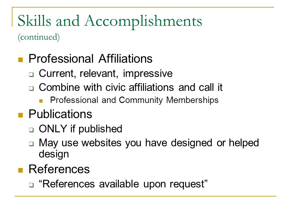 Skills and Accomplishments (continued) Professional Affiliations  Current, relevant, impressive  Combine with civic affiliations and call it Professional and Community Memberships Publications  ONLY if published  May use websites you have designed or helped design References  References available upon request