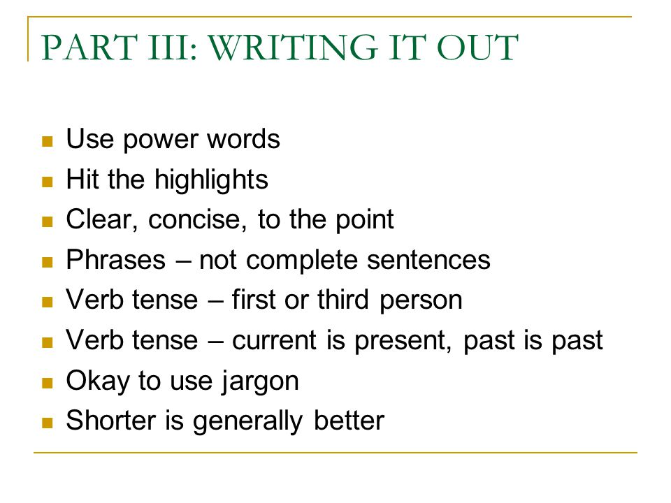 PART III: WRITING IT OUT Use power words Hit the highlights Clear, concise, to the point Phrases – not complete sentences Verb tense – first or third person Verb tense – current is present, past is past Okay to use jargon Shorter is generally better