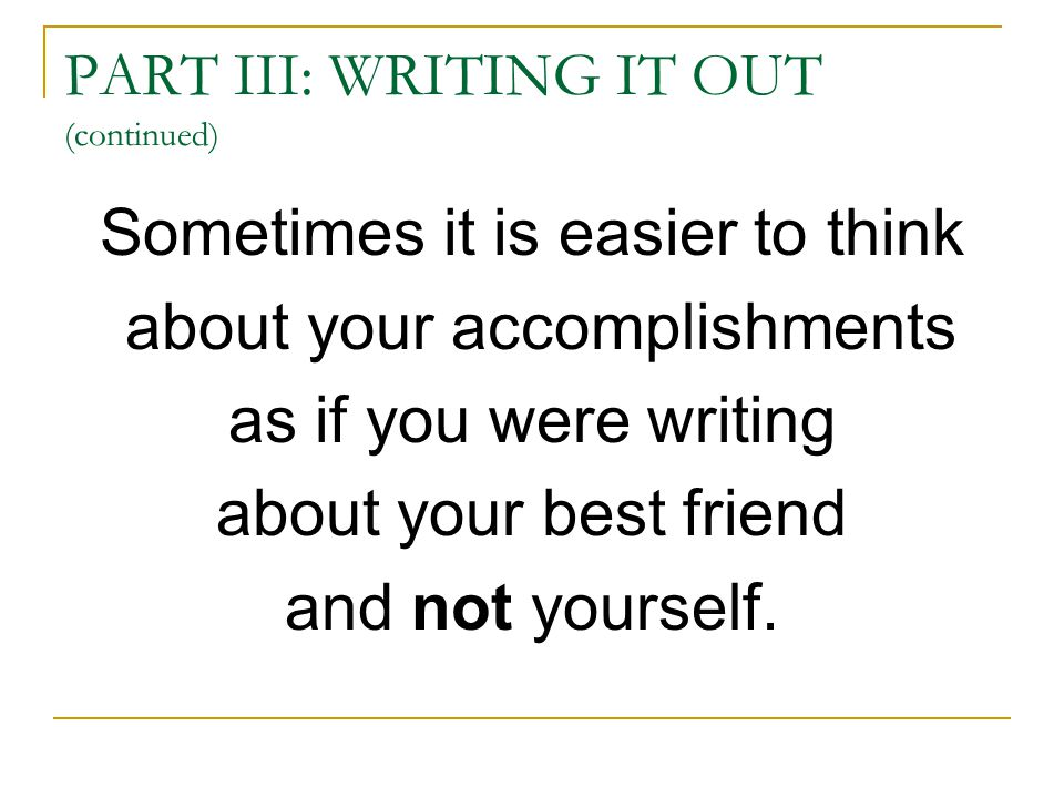PART III: WRITING IT OUT (continued) Sometimes it is easier to think about your accomplishments as if you were writing about your best friend and not yourself.