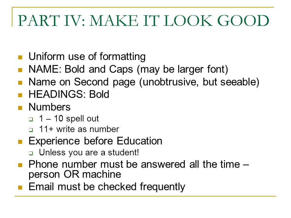 PART IV: MAKE IT LOOK GOOD Uniform use of formatting NAME: Bold and Caps (may be larger font) Name on Second page (unobtrusive, but seeable) HEADINGS: Bold Numbers  1 – 10 spell out  11+ write as number Experience before Education  Unless you are a student.