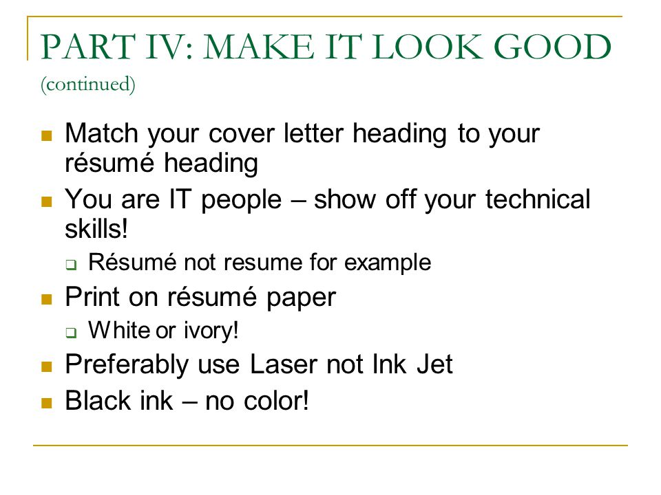 PART IV: MAKE IT LOOK GOOD (continued) Match your cover letter heading to your résumé heading You are IT people – show off your technical skills.