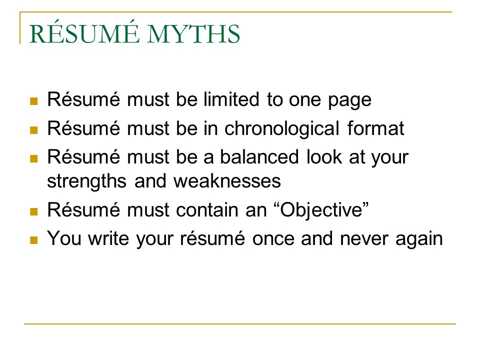 RÉSUMÉ MYTHS Résumé must be limited to one page Résumé must be in chronological format Résumé must be a balanced look at your strengths and weaknesses Résumé must contain an Objective You write your résumé once and never again