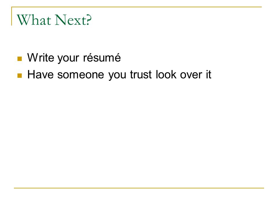 What Next Write your résumé Have someone you trust look over it